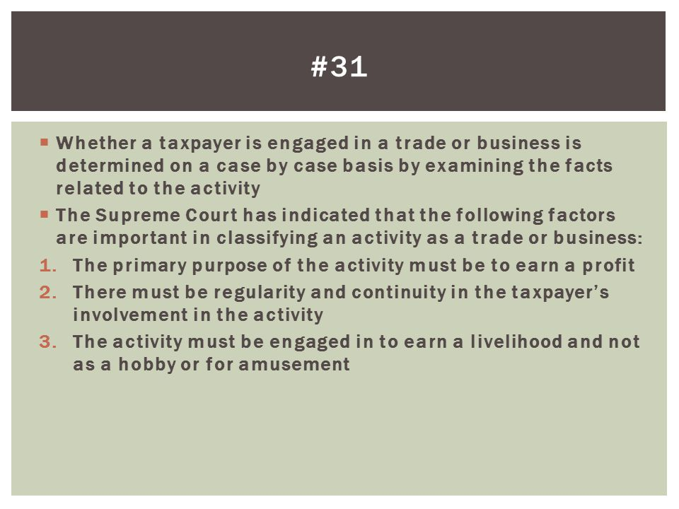 #31 Whether a taxpayer is engaged in a trade or business is determined on a case by case basis by examining the facts related to the activity.