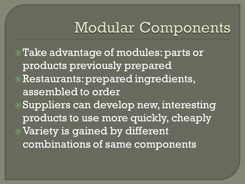 Modular Components Take advantage of modules: parts or products previously prepared. Restaurants: prepared ingredients, assembled to order.