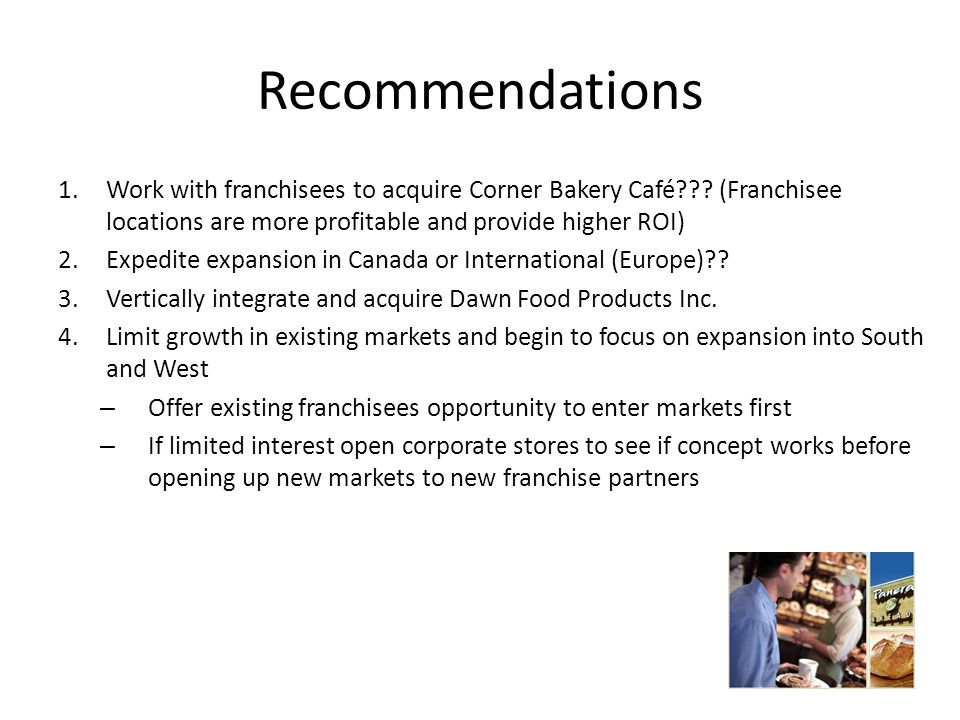 Recommendations Work with franchisees to acquire Corner Bakery Café (Franchisee locations are more profitable and provide higher ROI)