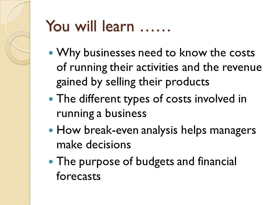 You will learn …… Why businesses need to know the costs of running their activities and the revenue gained by selling their products.