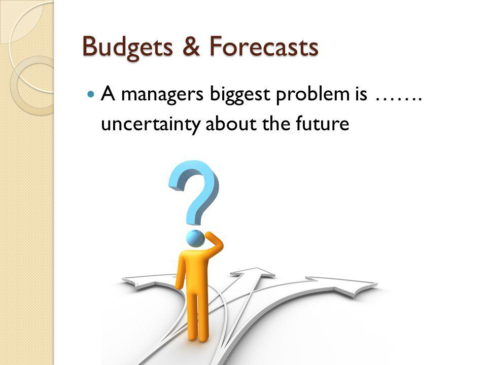 Budgets & Forecasts A managers biggest problem is …….