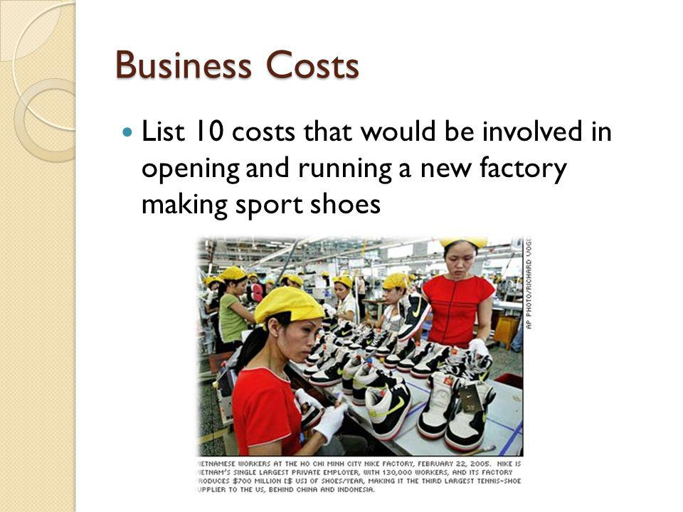 Business Costs List 10 costs that would be involved in opening and running a new factory making sport shoes.