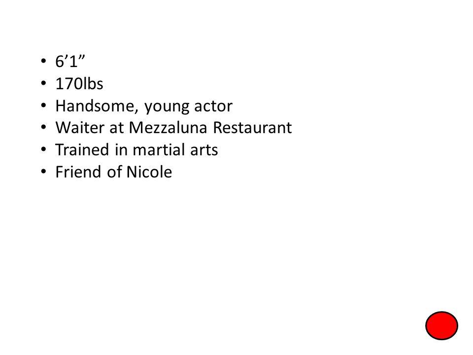 6'1 170lbs. Handsome, young actor. Waiter at Mezzaluna Restaurant.