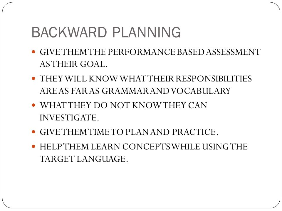BACKWARD PLANNING GIVE THEM THE PERFORMANCE BASED ASSESSMENT AS THEIR GOAL.