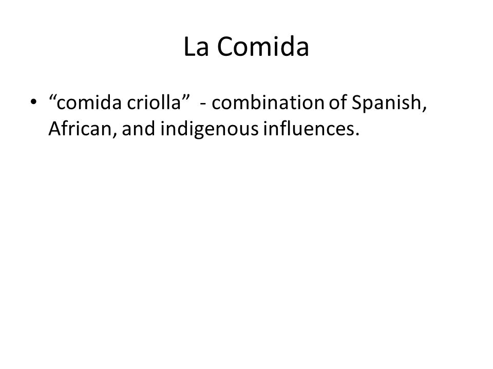 La Comida comida criolla - combination of Spanish, African, and indigenous influences.