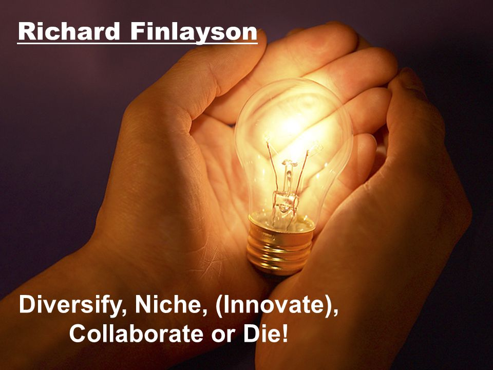 Diversify, Niche, (Innovate), Collaborate or Die!