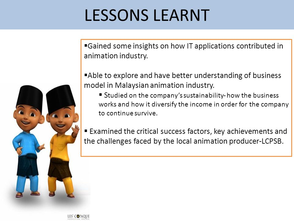 LESSONS LEARNT Gained some insights on how IT applications contributed in animation industry.