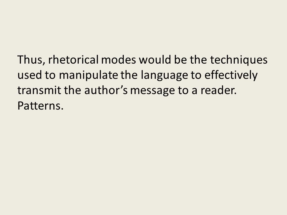 Thus, rhetorical modes would be the techniques used to manipulate the language to effectively transmit the author's message to a reader.