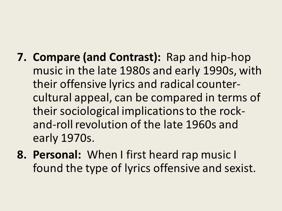 Compare (and Contrast): Rap and hip-hop music in the late 1980s and early 1990s, with their offensive lyrics and radical counter-cultural appeal, can be compared in terms of their sociological implications to the rock-and-roll revolution of the late 1960s and early 1970s.