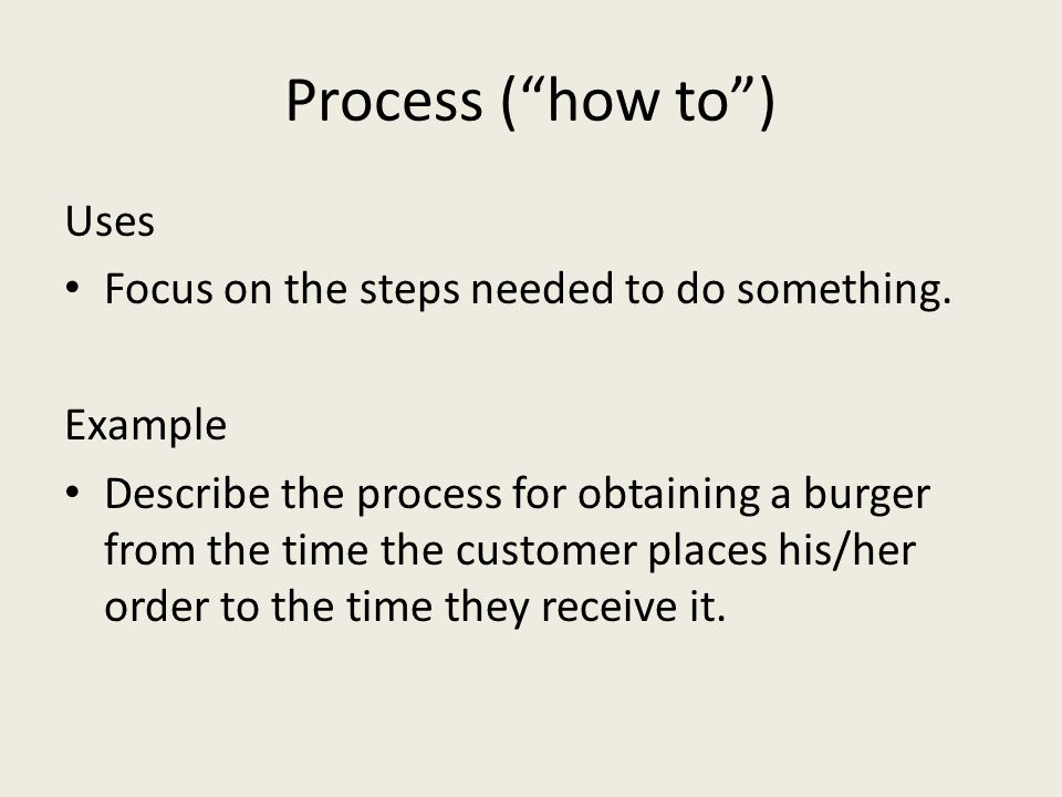 Process ( how to ) Uses Focus on the steps needed to do something.