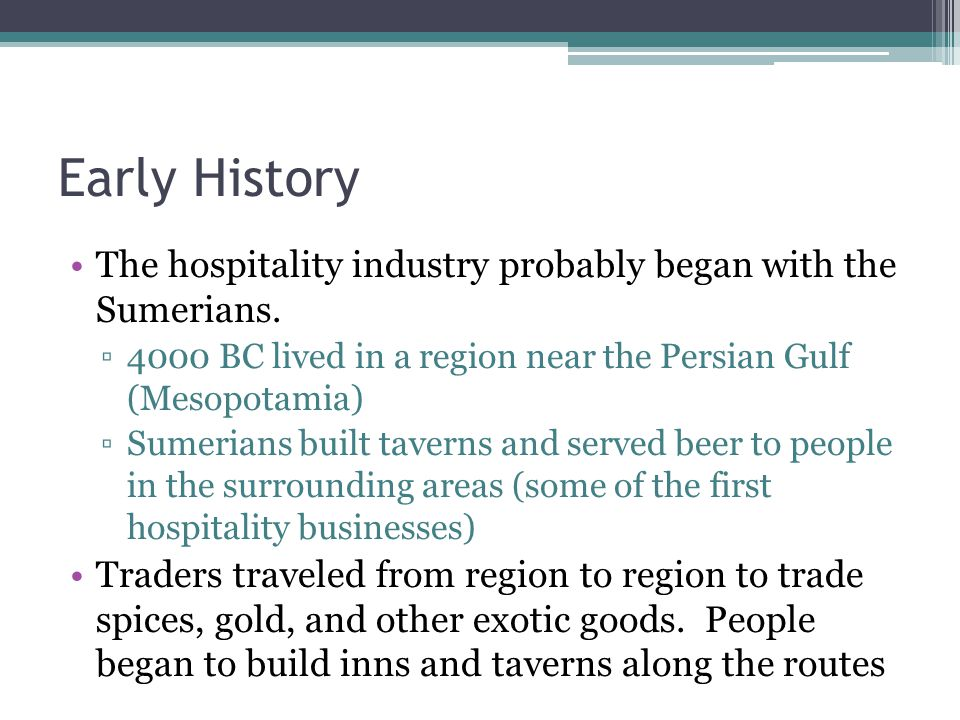 Early History The hospitality industry probably began with the Sumerians. 4000 BC lived in a region near the Persian Gulf (Mesopotamia)