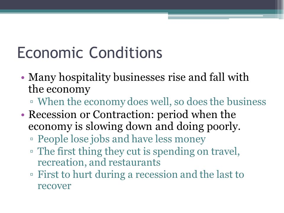 Economic Conditions Many hospitality businesses rise and fall with the economy. When the economy does well, so does the business.
