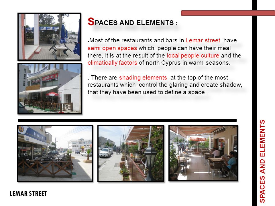 SPACES AND ELEMENTS : .Most of the restaurants and bars in Lemar street have semi open spaces which people can have their meal there, it is at the result of the local people culture and the climatically factors of north Cyprus in warm seasons. . There are shading elements at the top of the most restaurants which control the glaring and create shadow, that they have been used to define a space .