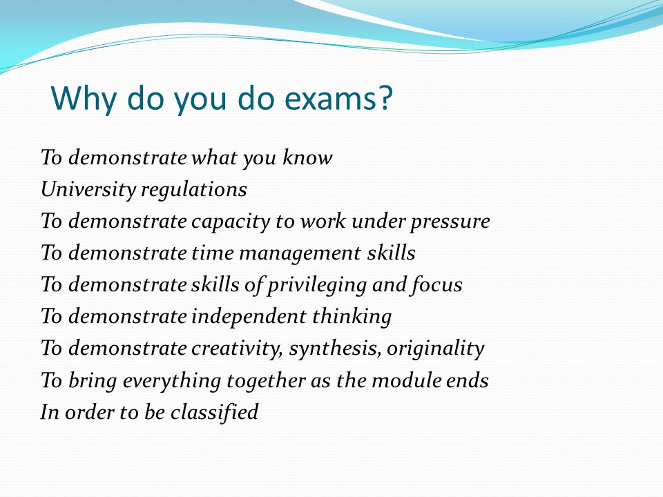 Why do you do exams To demonstrate what you know. University regulations. To demonstrate capacity to work under pressure.