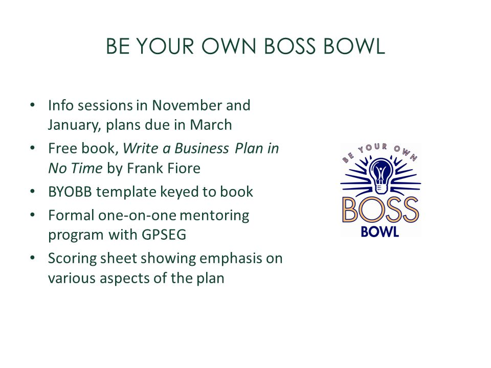 BE YOUR OWN BOSS BOWL Info sessions in November and January, plans due in March. Free book, Write a Business Plan in No Time by Frank Fiore.