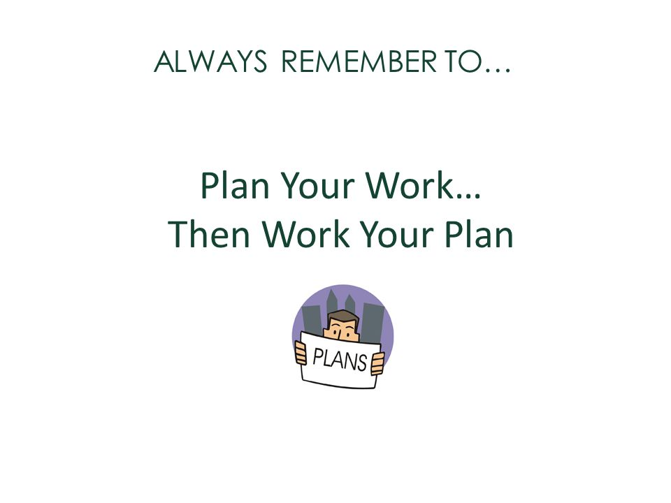 Plan Your Work… Then Work Your Plan