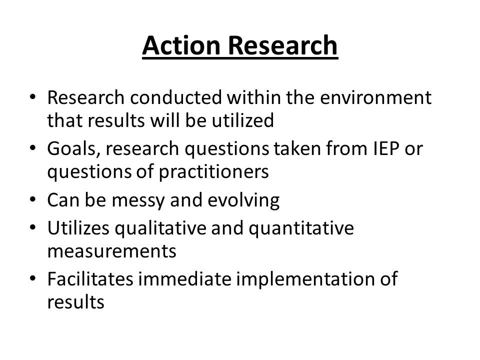 Action Research Research conducted within the environment that results will be utilized.