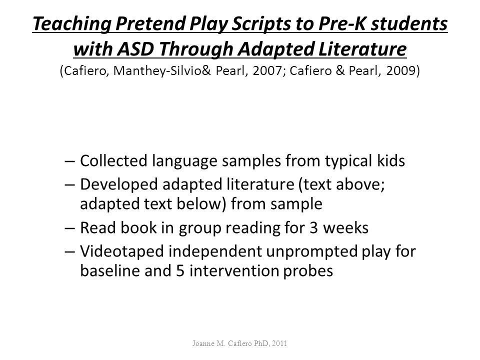 Teaching Pretend Play Scripts to Pre-K students with ASD Through Adapted Literature (Cafiero, Manthey-Silvio& Pearl, 2007; Cafiero & Pearl, 2009)
