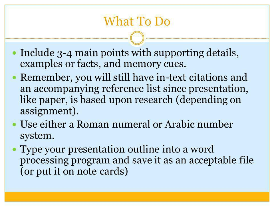 What To Do Include 3-4 main points with supporting details, examples or facts, and memory cues.