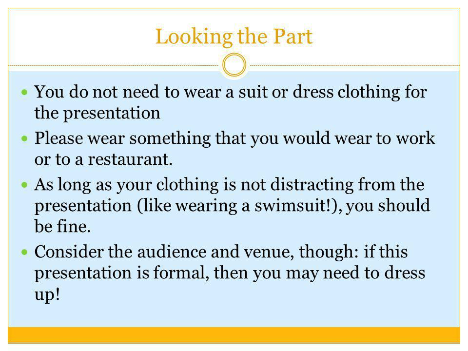 Looking the Part You do not need to wear a suit or dress clothing for the presentation.