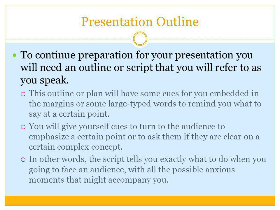 Presentation Outline To continue preparation for your presentation you will need an outline or script that you will refer to as you speak.