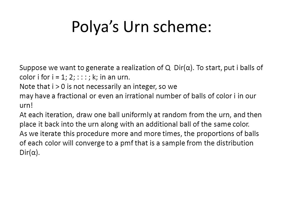 Polya's Urn scheme: Suppose we want to generate a realization of Q Dir(α). To start, put i balls of color i for i = 1; 2; : : : ; k; in an urn.