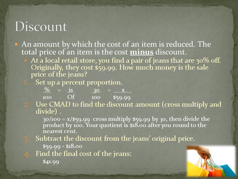 Discount An amount by which the cost of an item is reduced. The total price of an item is the cost minus discount.