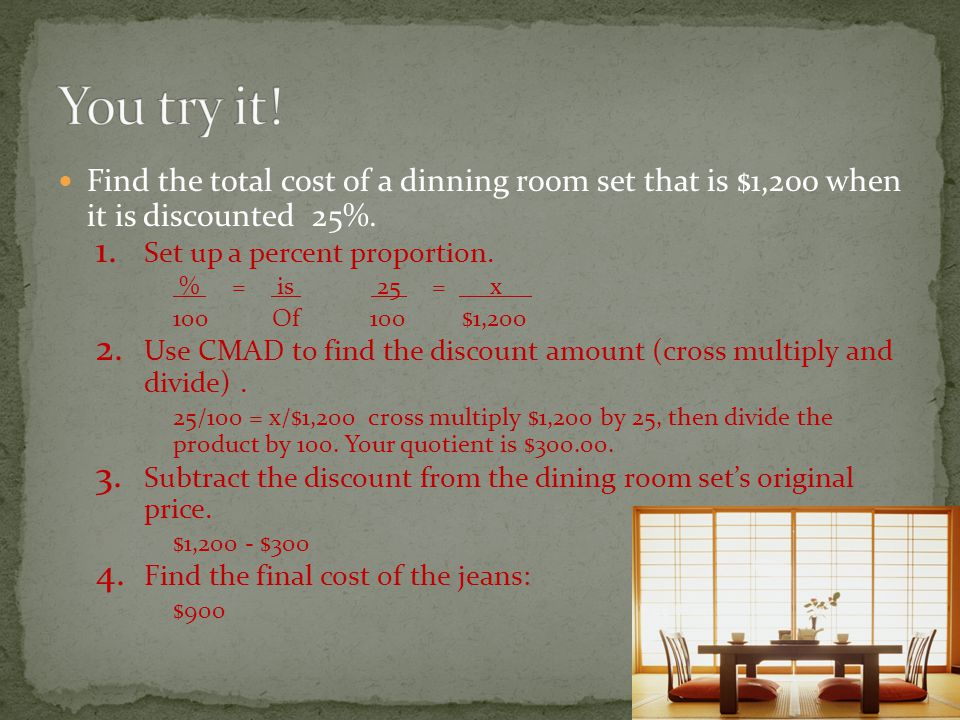 You try it! Find the total cost of a dinning room set that is $1,200 when it is discounted 25%. Set up a percent proportion.
