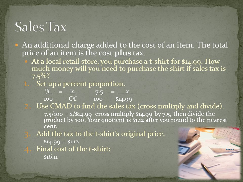 Sales Tax An additional charge added to the cost of an item. The total price of an item is the cost plus tax.