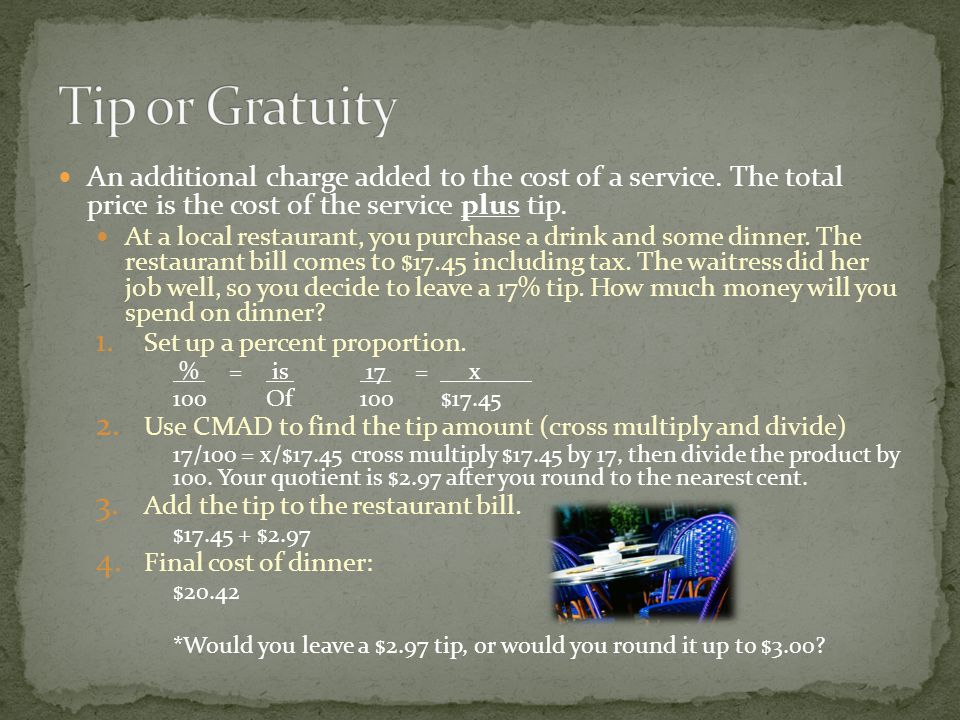 Tip or Gratuity An additional charge added to the cost of a service. The total price is the cost of the service plus tip.