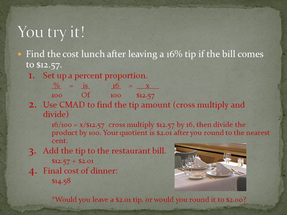You try it! Find the cost lunch after leaving a 16% tip if the bill comes to $12.57. Set up a percent proportion.