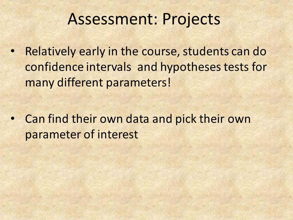 Assessment: Projects Relatively early in the course, students can do confidence intervals and hypotheses tests for many different parameters!
