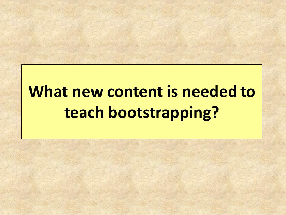 What new content is needed to teach bootstrapping