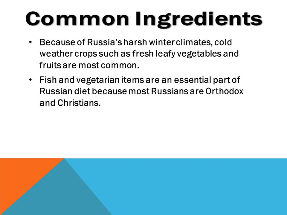 Common Ingredients Because of Russia's harsh winter climates, cold weather crops such as fresh leafy vegetables and fruits are most common.
