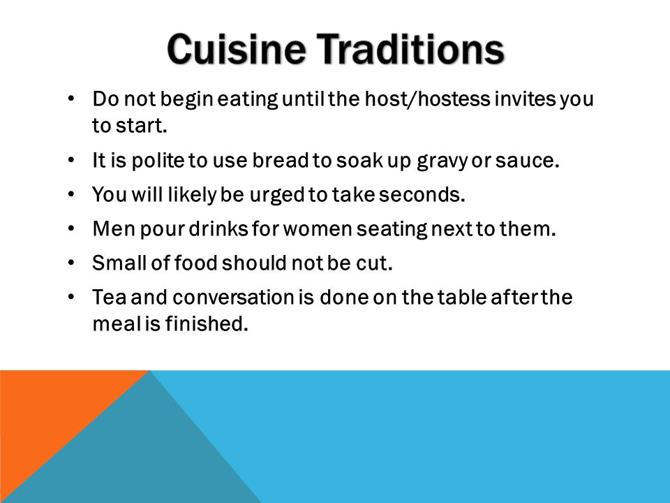 Cuisine Traditions Do not begin eating until the host/hostess invites you to start. It is polite to use bread to soak up gravy or sauce.