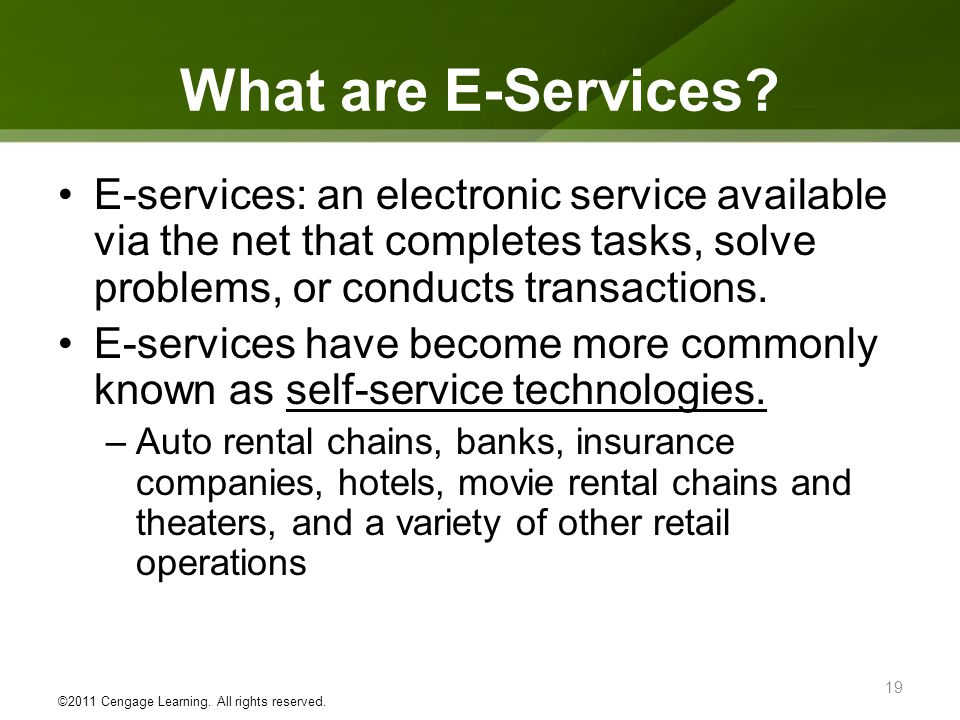 What are E-Services E-services: an electronic service available via the net that completes tasks, solve problems, or conducts transactions.