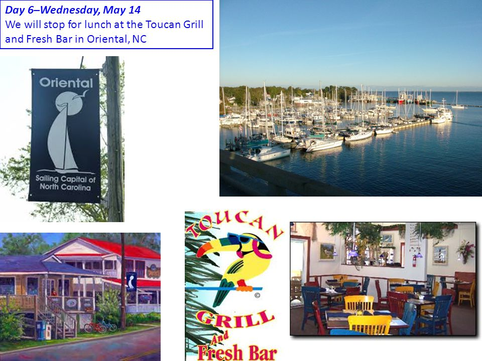 Day 6–Wednesday, May 14 We will stop for lunch at the Toucan Grill and Fresh Bar in Oriental, NC