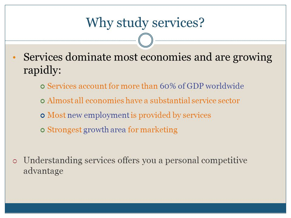 Why study services Services dominate most economies and are growing rapidly: Services account for more than 60% of GDP worldwide.