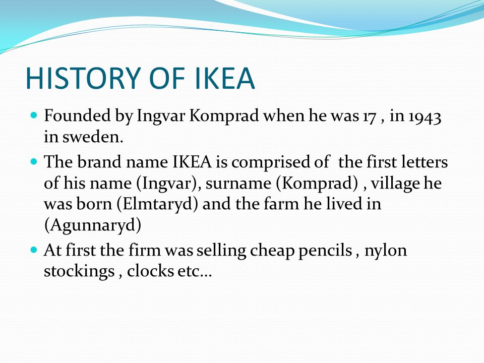 HISTORY OF IKEA Founded by Ingvar Komprad when he was 17 , in 1943 in sweden.