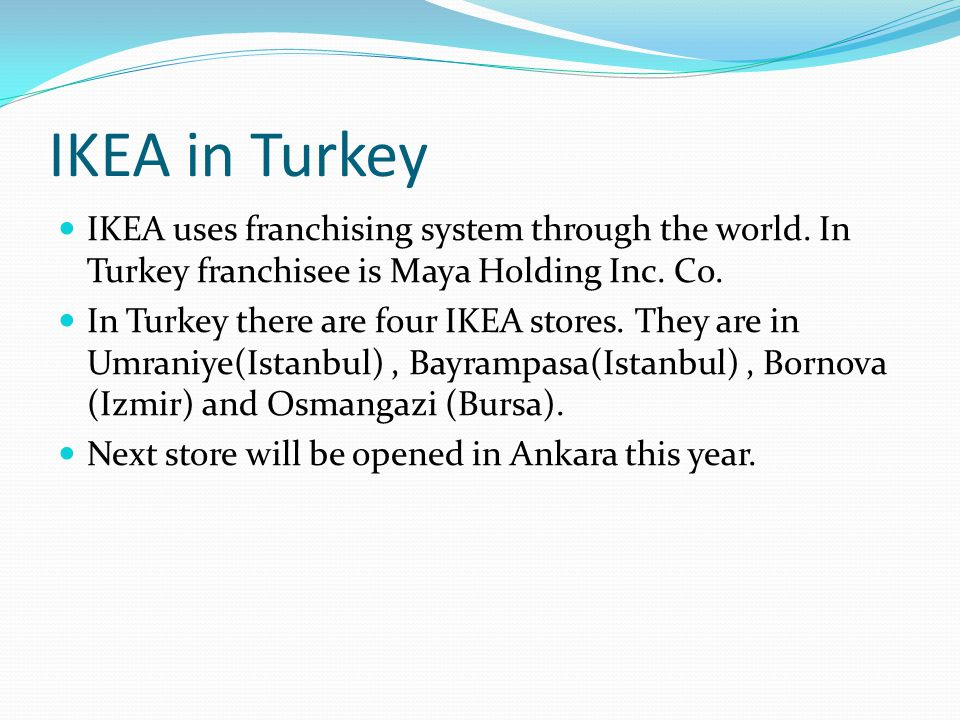 IKEA in Turkey IKEA uses franchising system through the world. In Turkey franchisee is Maya Holding Inc. Co.