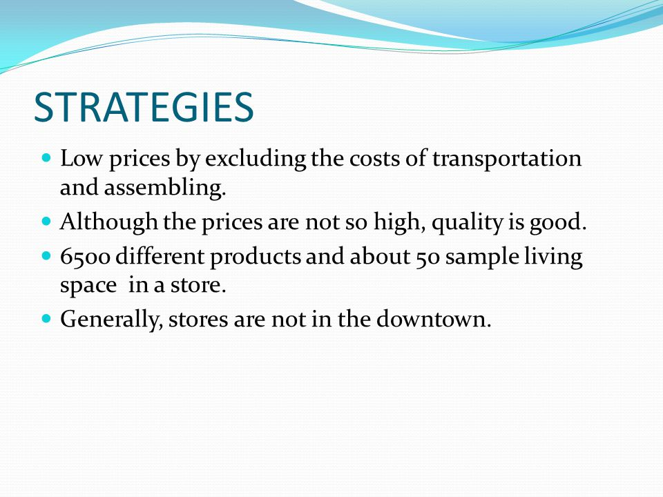 STRATEGIES Low prices by excluding the costs of transportation and assembling. Although the prices are not so high, quality is good.