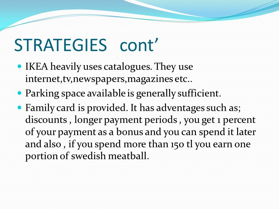 STRATEGIES cont' IKEA heavily uses catalogues. They use internet,tv,newspapers,magazines etc.. Parking space available is generally sufficient.