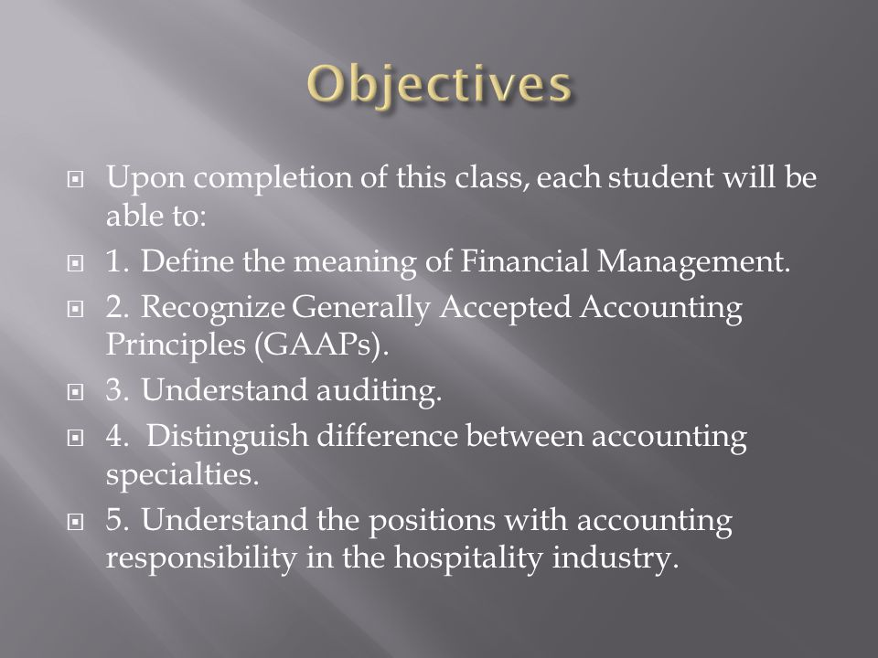Objectives Upon completion of this class, each student will be able to: 1. Define the meaning of Financial Management.