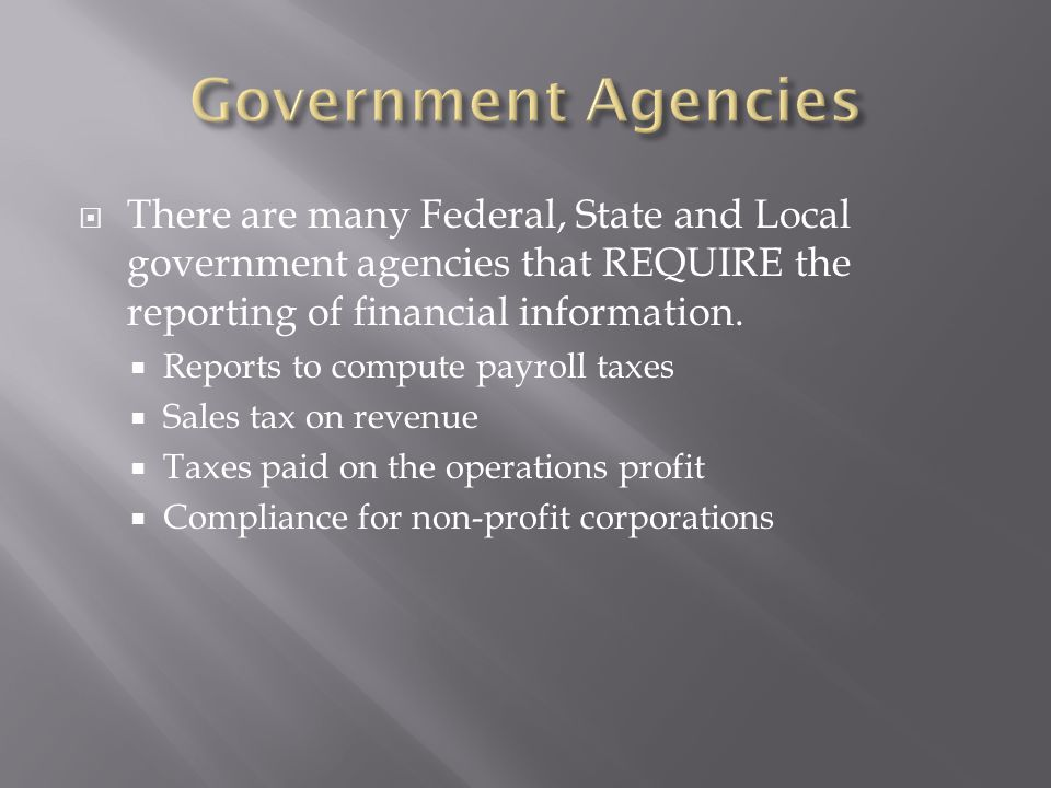 Government Agencies There are many Federal, State and Local government agencies that REQUIRE the reporting of financial information.