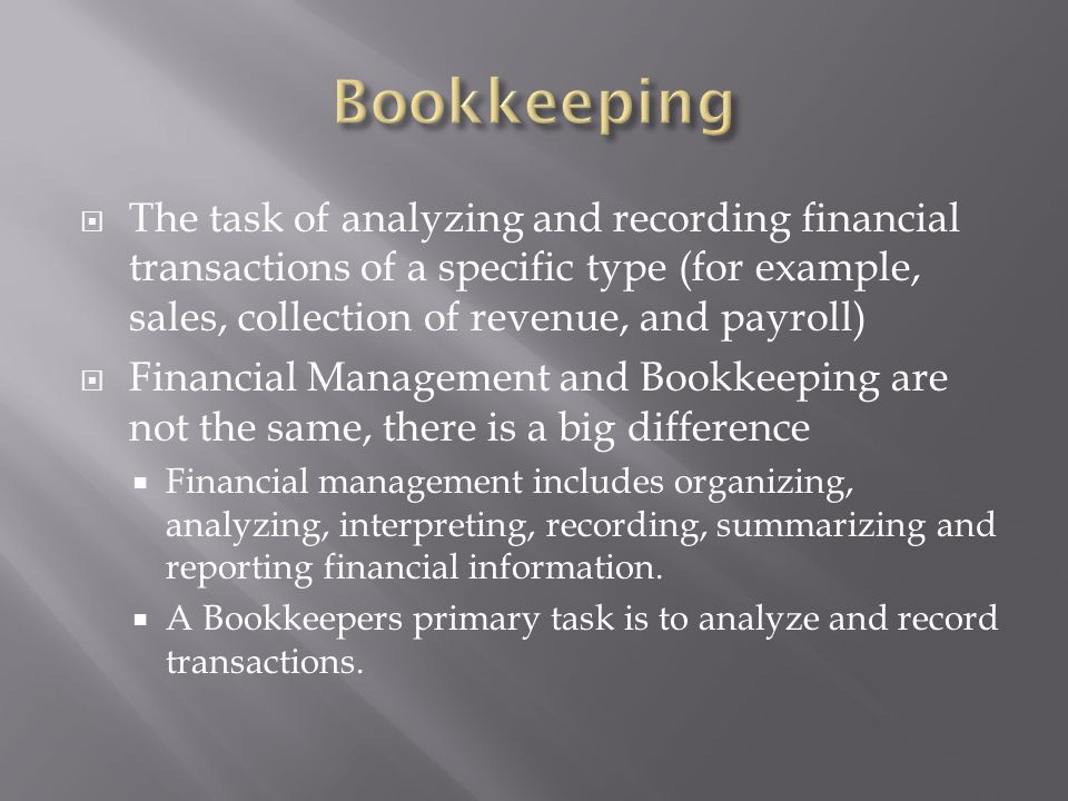 Bookkeeping The task of analyzing and recording financial transactions of a specific type (for example, sales, collection of revenue, and payroll)