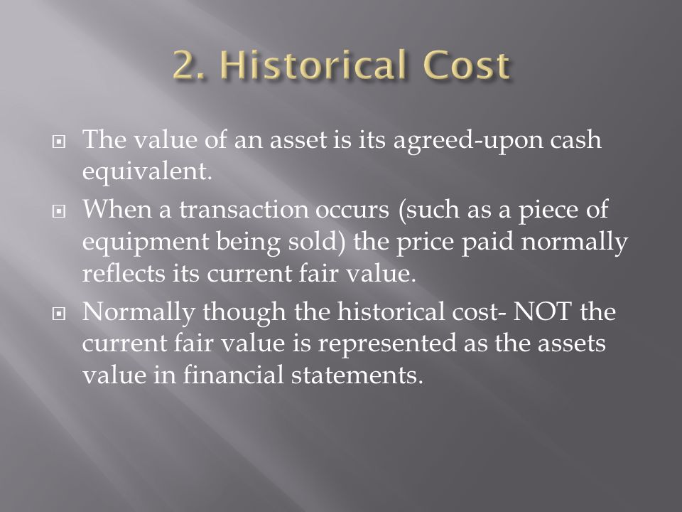 2. Historical Cost The value of an asset is its agreed-upon cash equivalent.