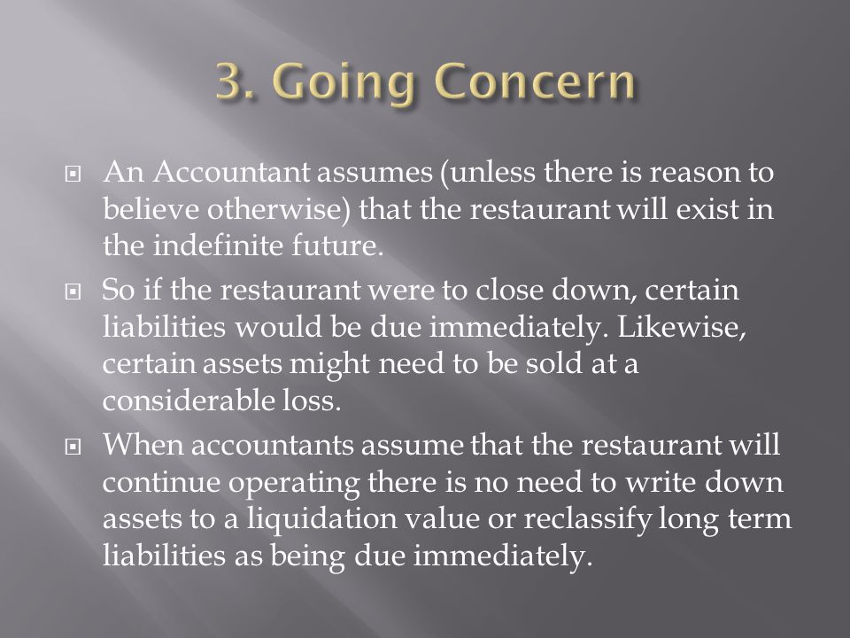 3. Going Concern An Accountant assumes (unless there is reason to believe otherwise) that the restaurant will exist in the indefinite future.
