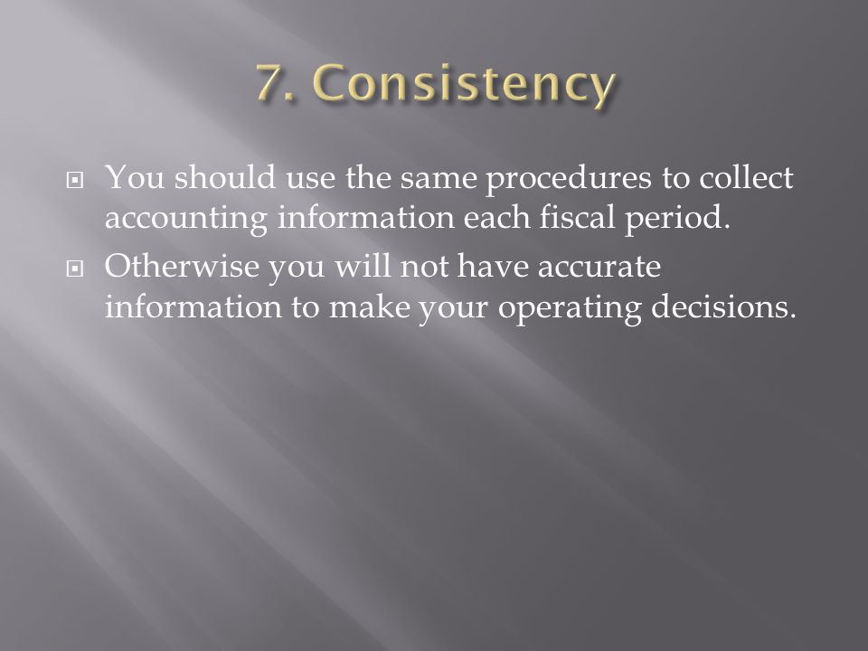 7. Consistency You should use the same procedures to collect accounting information each fiscal period.