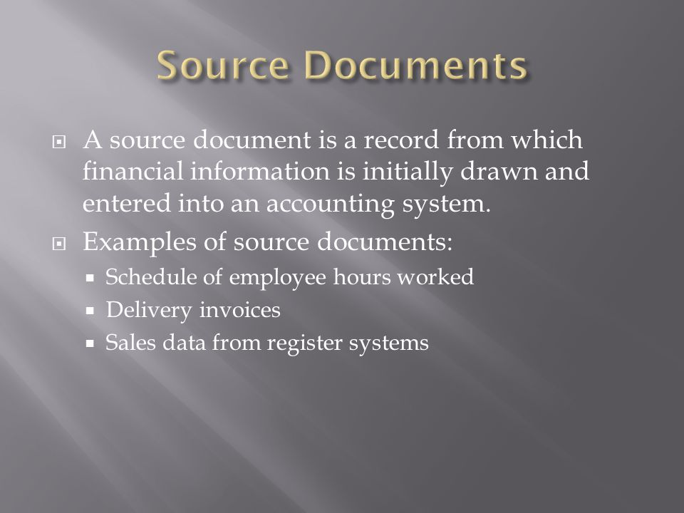 Source Documents A source document is a record from which financial information is initially drawn and entered into an accounting system.