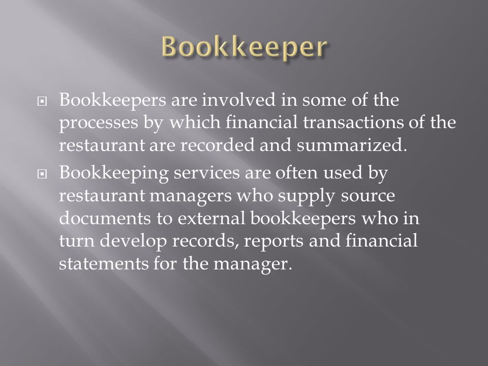 Bookkeeper Bookkeepers are involved in some of the processes by which financial transactions of the restaurant are recorded and summarized.